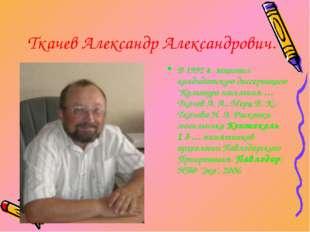 """Ткачев Александр Александрович. В 1992 г. защитил кандидатскую диссертацию """"К"""