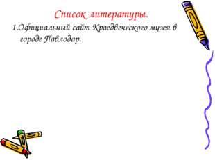 Список литературы. 1.Официальный сайт Краедвеческого музея в городе Павлодар.