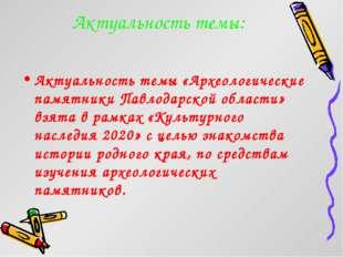 Актуальность темы: Актуальность темы «Археологические памятники Павлодарской