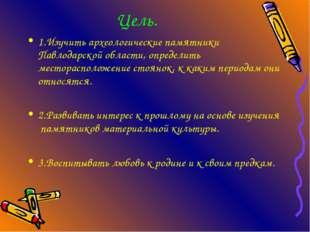 Цель. 1.Изучить археологические памятники Павлодарской области, определить м