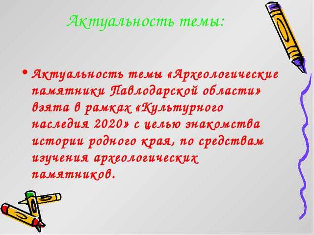 Актуальность темы: Актуальность темы «Археологические памятники Павлодарской...