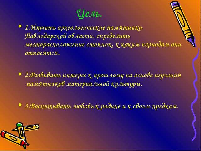 Цель. 1.Изучить археологические памятники Павлодарской области, определить м...