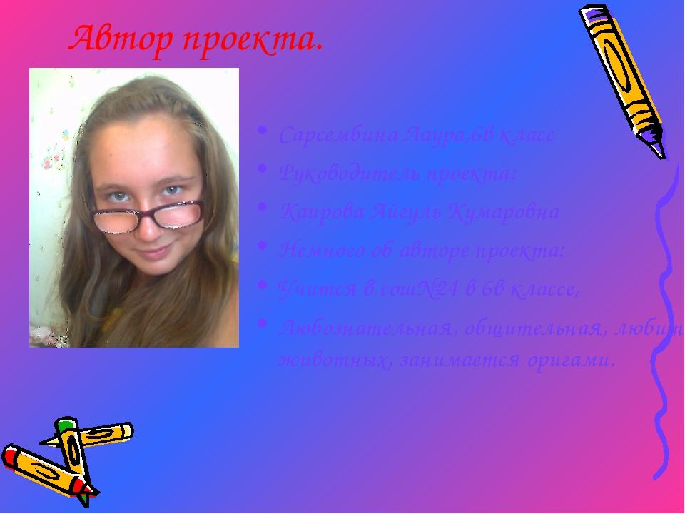 Автор проекта. Сарсембина Лаура,6в класс Руководитель проекта: Каирова Айгуль...