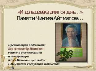 «И дольше века длится день…» Памяти Чингиза Айтматова… Презентацию подготовил