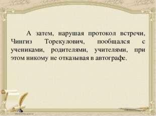 А затем, нарушая протокол встречи, Чингиз Торекулович, пообщался с учениками