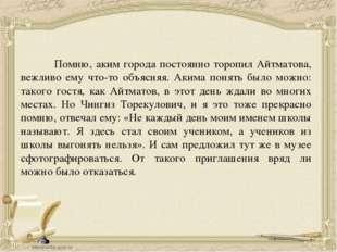 Помню, аким города постоянно торопил Айтматова, вежливо ему что-то объясняя.