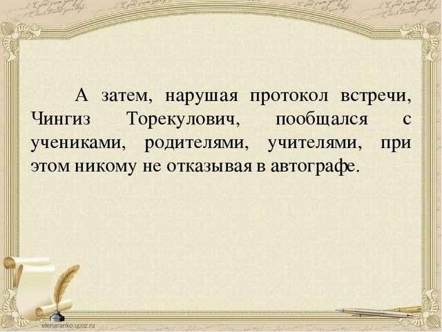 А затем, нарушая протокол встречи, Чингиз Торекулович, пообщался с учениками...