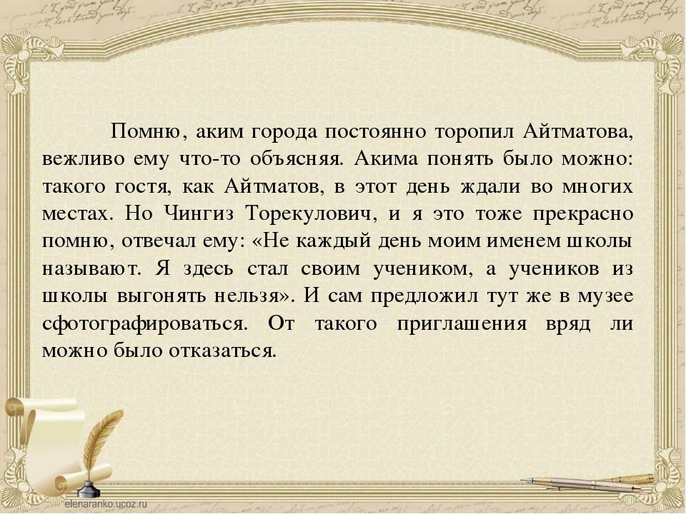 Помню, аким города постоянно торопил Айтматова, вежливо ему что-то объясняя....