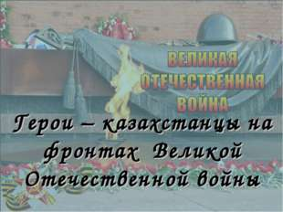Герои – казахстанцы на фронтах Великой Отечественной войны