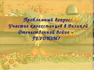 Проблемный вопрос: Участие казахстанцев в Великой Отечественной войне – ГЕРОИ