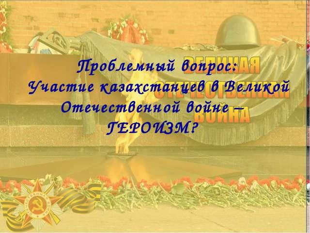 Проблемный вопрос: Участие казахстанцев в Великой Отечественной войне – ГЕРОИ...