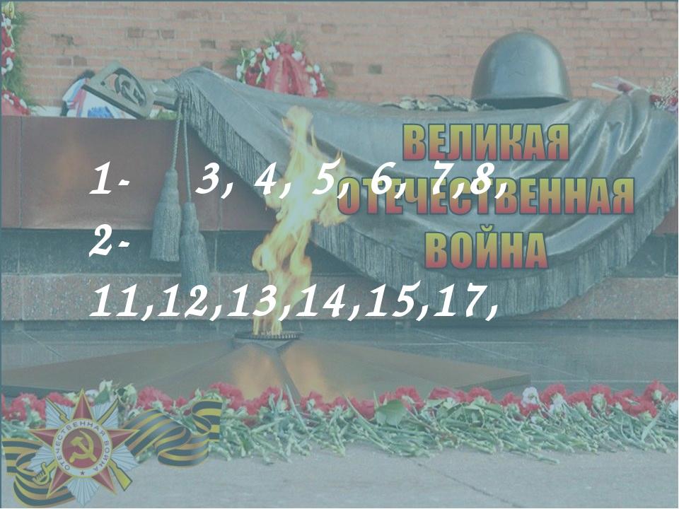1- 3, 4, 5, 6, 7,8, 2- 11,12,13,14,15,17,