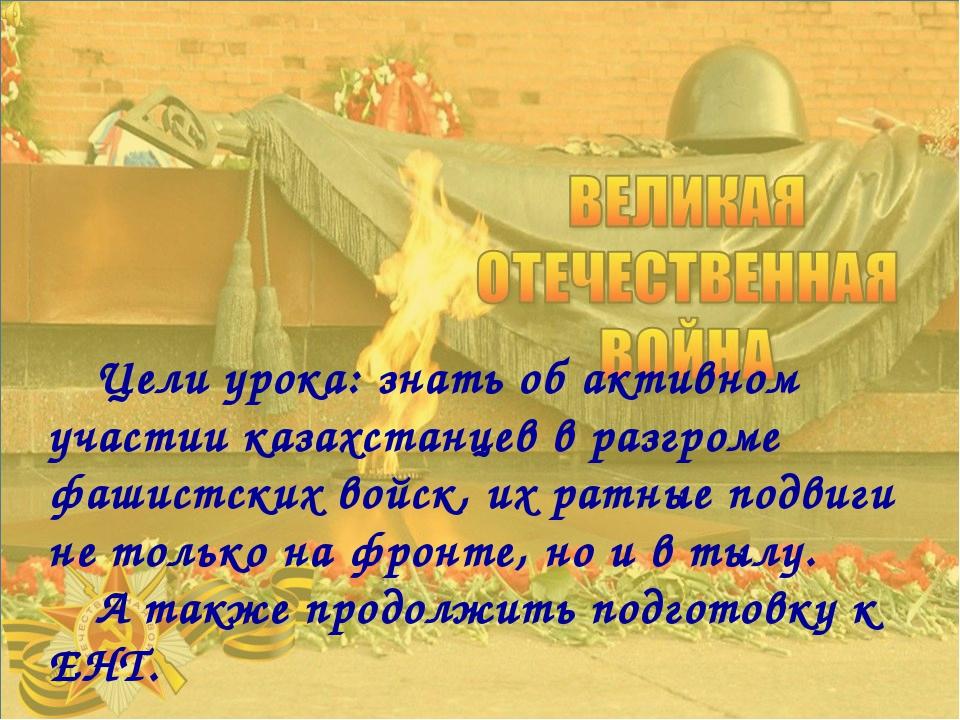 Цели урока: знать об активном участии казахстанцев в разгроме фашистских войс...