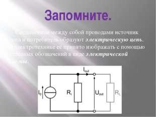 Запомните. Соединённые между собой проводами источник тока и потребитель обра