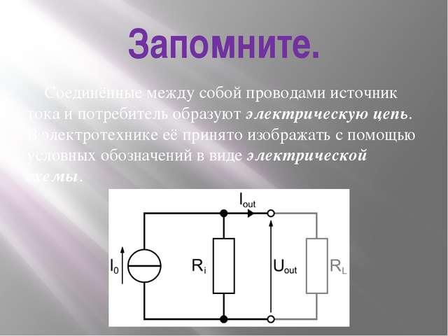 Запомните. Соединённые между собой проводами источник тока и потребитель обра...
