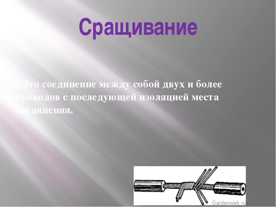 Сращивание Это соединение между собой двух и более проводов с последующей изо...