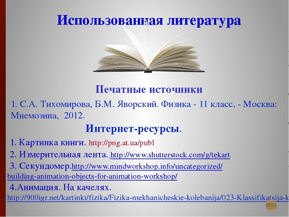 Использованная литература Печатные источники 1. С.А. Тихомирова, Б.М. Яворски...