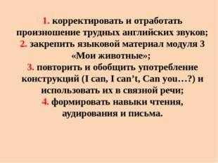 1. корректировать и отработать произношение трудных английских звуков; 2. зак