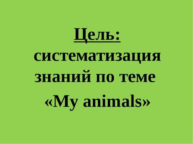 Цель: систематизация знаний по теме «My animals»