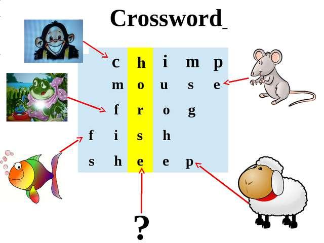 Crossword ? c h i m p m o u s e f r o g f i s h s h e e p