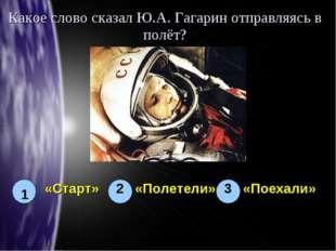 Какое слово сказал Ю.А. Гагарин отправляясь в полёт? 1 3 2 «Старт» «Полетели»