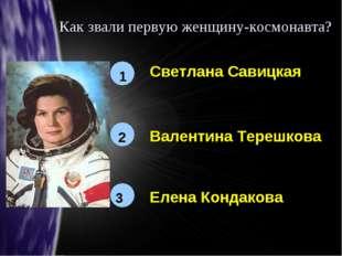 Как звали первую женщину-космонавта? 1 2 3 Светлана Савицкая Валентина Терешк