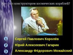 Кто был конструктором космических кораблей? 1 3 2 Сергей Павлович Королёв Юри