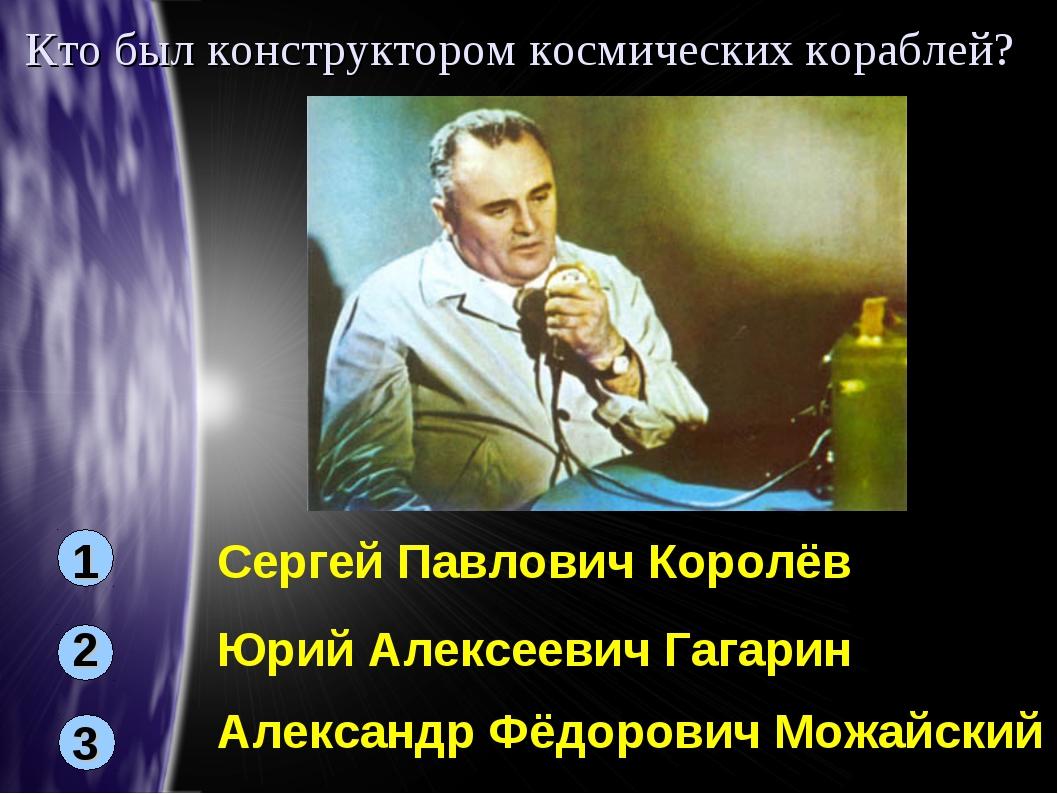 Кто был конструктором космических кораблей? 1 3 2 Сергей Павлович Королёв Юри...