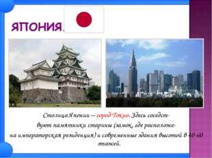 Столица Японии – город Токио. Здесь соседст- вуют памятники старины (замок, г