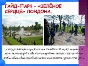 Это королевский парк в центре Лондона. В парке находится «уголок ораторов»,