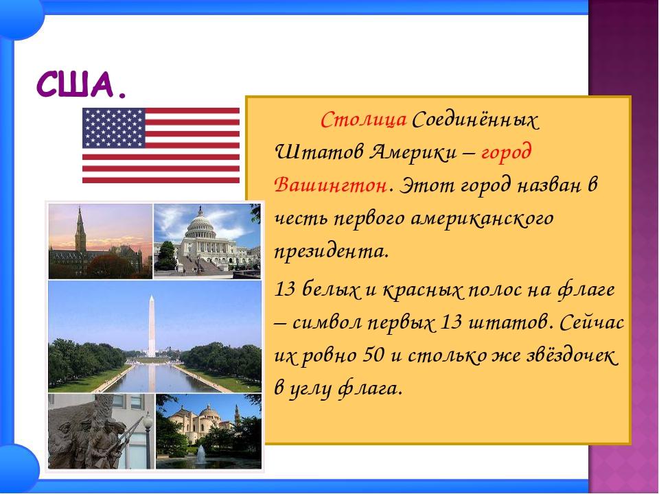 Столица Соединённых Штатов Америки – город Вашингтон. Этот город назван в ч...