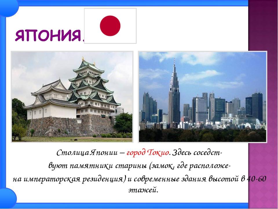Столица Японии – город Токио. Здесь соседст- вуют памятники старины (замок, г...