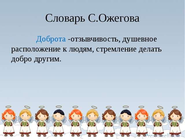 Словарь С.Ожегова Доброта -отзывчивость, душевное расположение к людям, стрем...