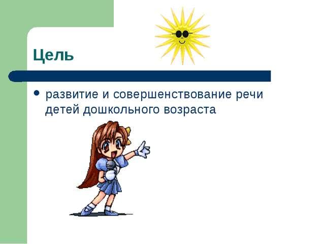 Цель развитие и совершенствование речи детей дошкольного возраста