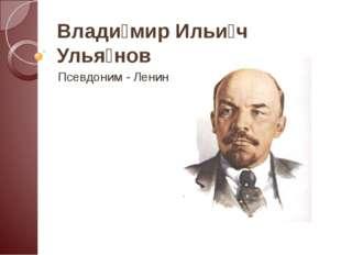 Влади́мир Ильи́ч Улья́нов Псевдоним - Ленин