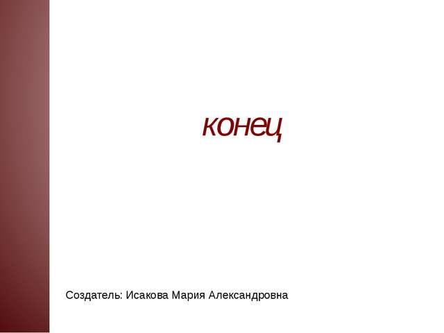 Создатель: Исакова Мария Александровна конец