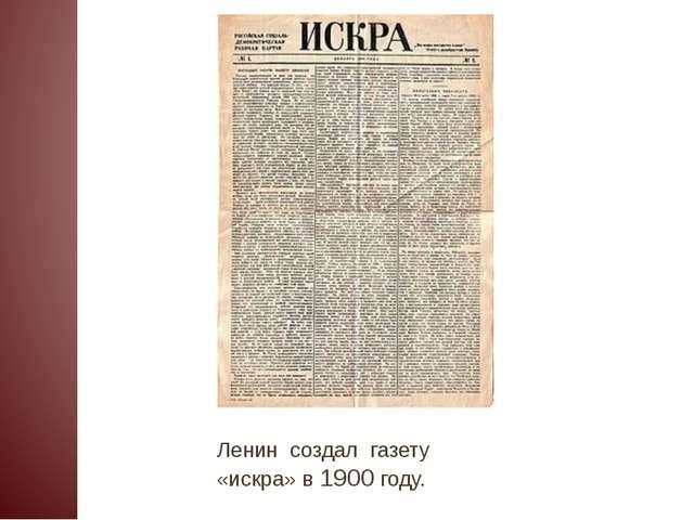 Ленин создал газету «искра» в 1900 году.