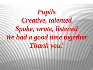 Pupils Creative, talented Spoke, wrote, listened We had a good time together