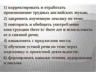1) корректировать и отработать произношение трудных английских звуков; 2) зак