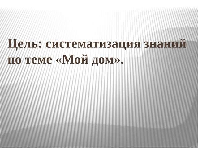 Цель: систематизация знаний по теме «Мой дом».