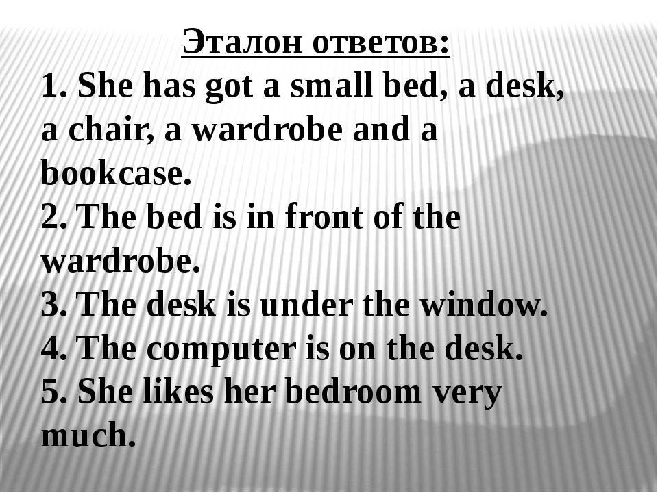 Эталон ответов: 1. She has got a small bed, a desk, a chair, a wardrobe and a...