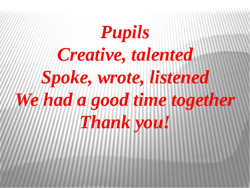 Pupils Creative, talented Spoke, wrote, listened We had a good time together...