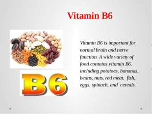 Vitamin B6 is important for normal brain and nerve function.A wide variety o