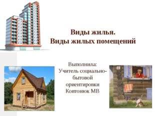Виды жилья. Виды жилых помещений Выполнила: Учитель социально-бытовой ориенти