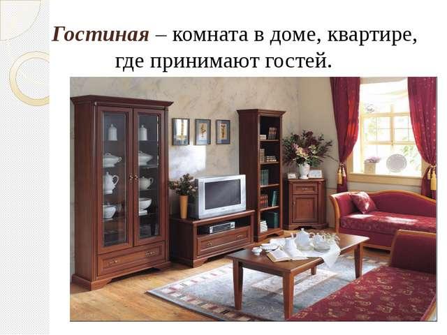 Гостиная – комната в доме, квартире, где принимают гостей.