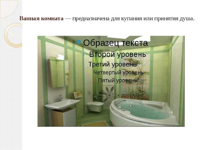 Ванная комната— предназначена для купания или принятия душа.