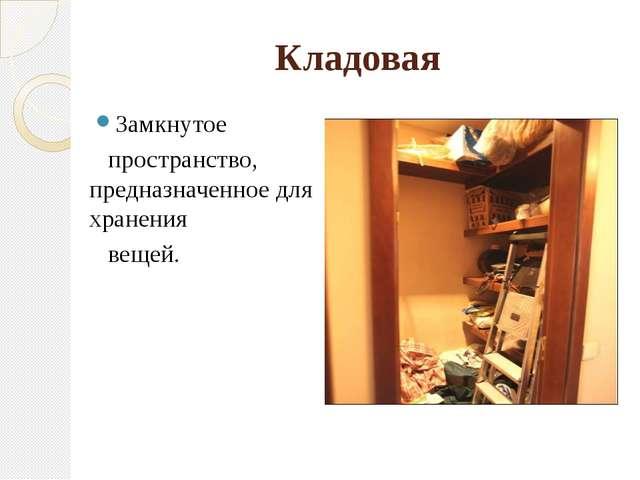 Кладовая Замкнутое пространство, предназначенное для хранения вещей.