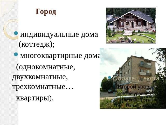 Город индивидуальные дома (коттедж); многоквартирные дома (однокомнатные, дв...