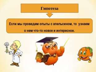 Гипотеза Если мы проведем опыты с апельсином, то узнаем о нем что-то новое и