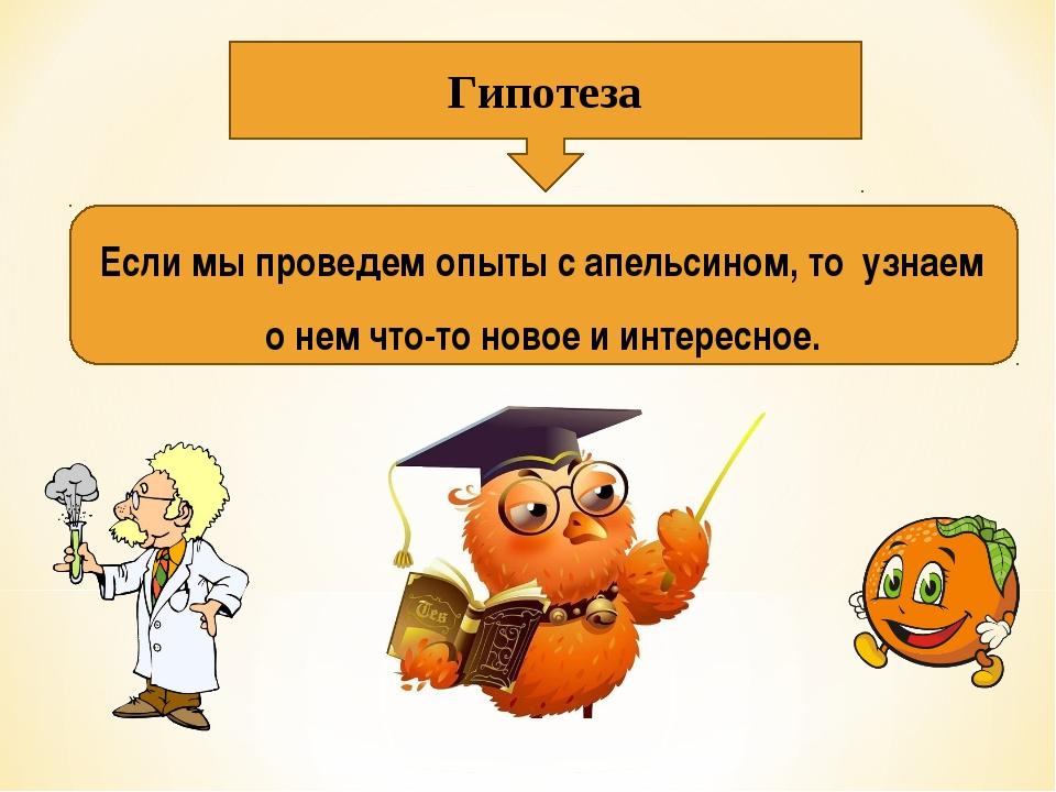 Гипотеза Если мы проведем опыты с апельсином, то узнаем о нем что-то новое и...